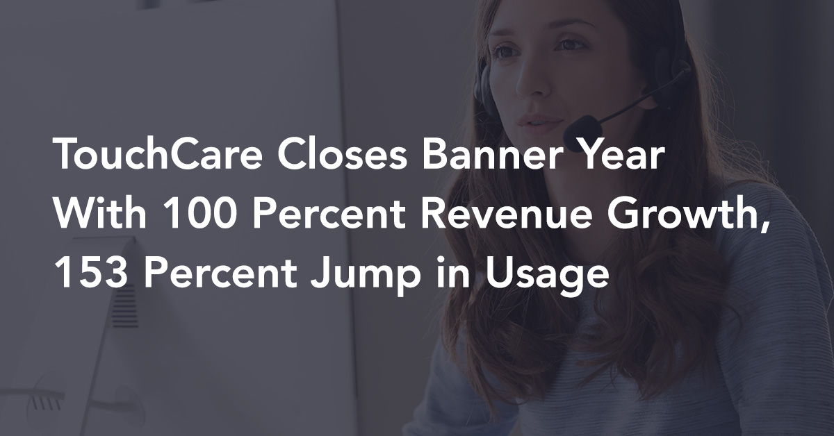 TouchCare Closes Banner Year With 100 Percent Revenue Growth, 153 Percent Jump in Usage